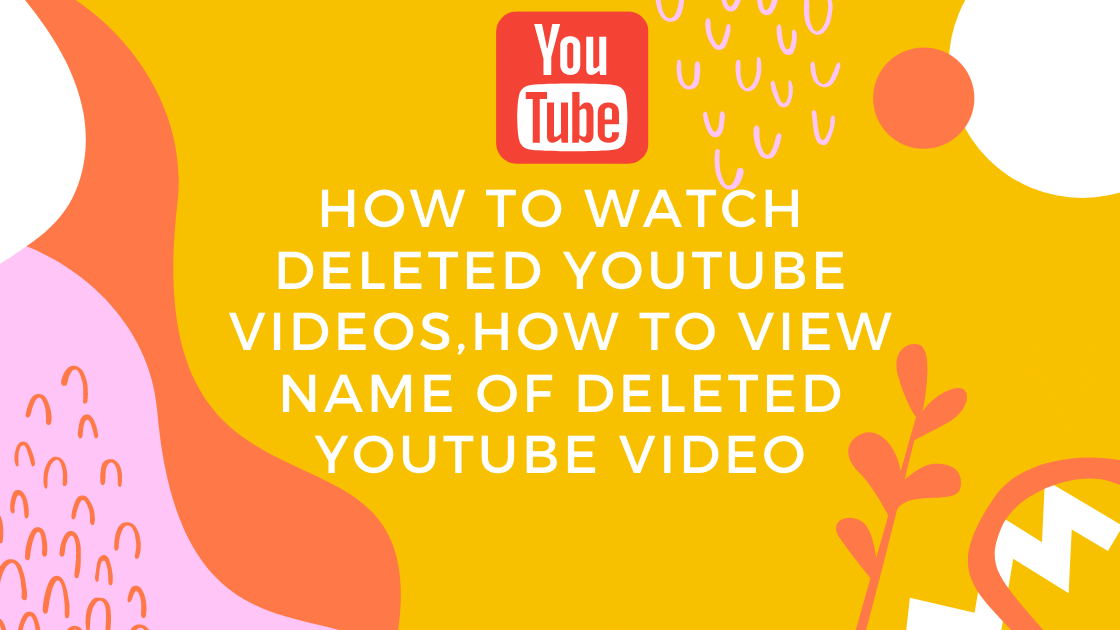 How to watch deleted youtube videos,How to view name of deleted youtube video